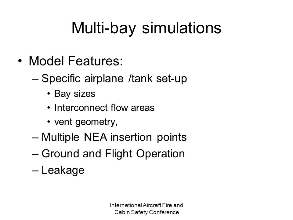 International Aircraft Fire and Cabin Safety Conference Multi-bay simulations Model Features: –Specific airplane /tank set-up Bay sizes Interconnect flow areas vent geometry, –Multiple NEA insertion points –Ground and Flight Operation –Leakage