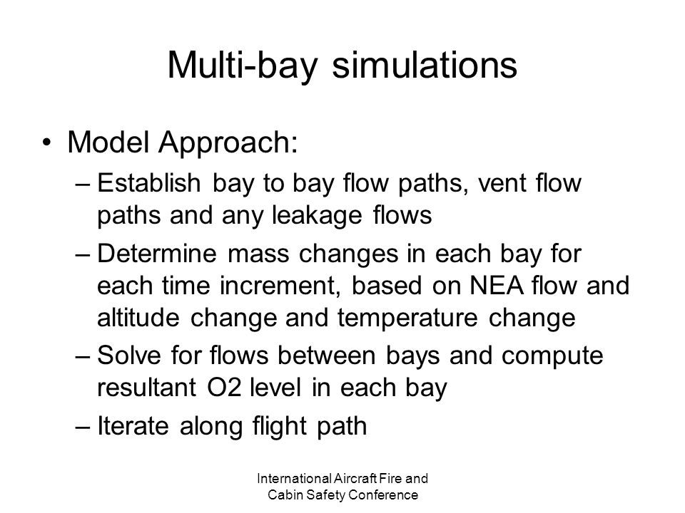 International Aircraft Fire and Cabin Safety Conference Multi-bay simulations Model Approach: –Establish bay to bay flow paths, vent flow paths and any leakage flows –Determine mass changes in each bay for each time increment, based on NEA flow and altitude change and temperature change –Solve for flows between bays and compute resultant O2 level in each bay –Iterate along flight path