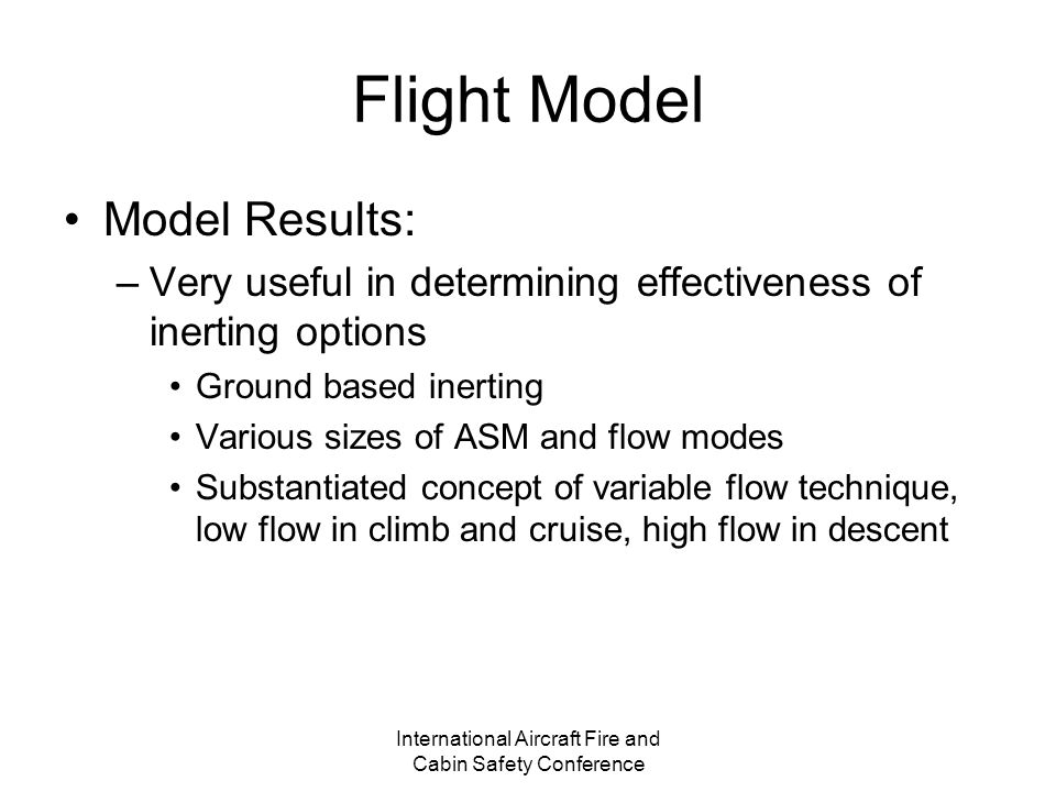 International Aircraft Fire and Cabin Safety Conference Flight Model Model Results: –Very useful in determining effectiveness of inerting options Ground based inerting Various sizes of ASM and flow modes Substantiated concept of variable flow technique, low flow in climb and cruise, high flow in descent