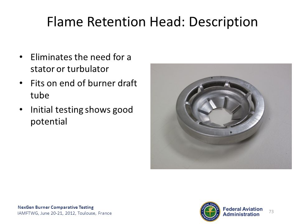 NexGen Burner Comparative Testing IAMFTWG, June 20-21, 2012, Toulouse, France 73 Flame Retention Head: Description Eliminates the need for a stator or