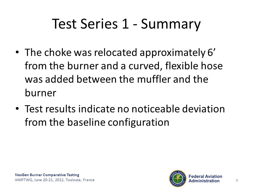 NexGen Burner Comparative Testing IAMFTWG, June 20-21, 2012, Toulouse, France Test Series 1 - Summary The choke was relocated approximately 6' from th