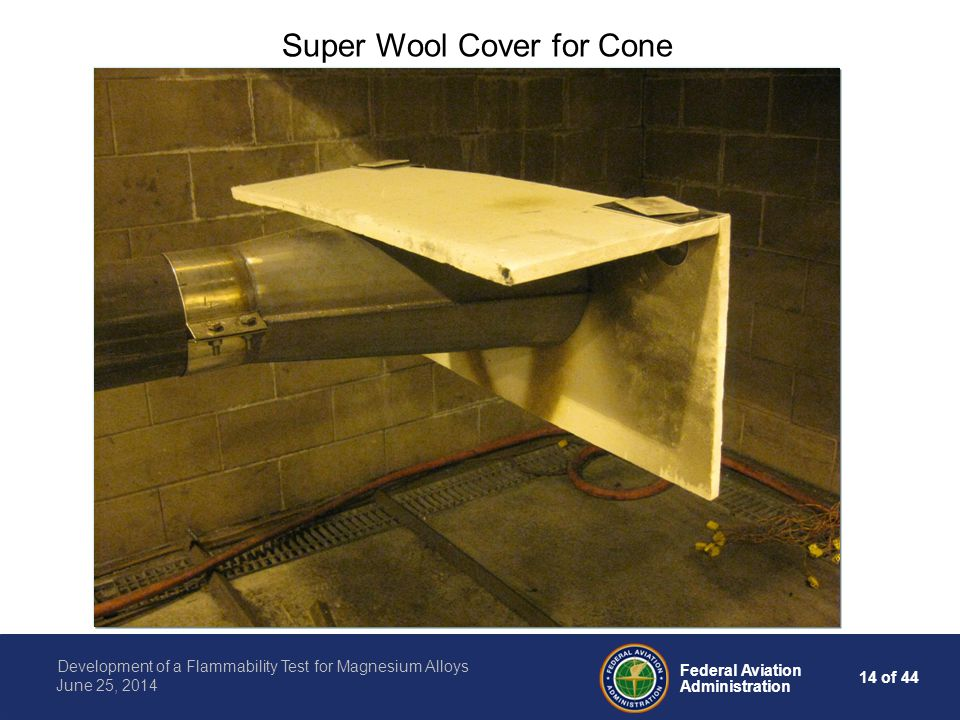 14 of 44 Federal Aviation Administration Development of a Flammability Test for Magnesium Alloys June 25, 2014 Super Wool Cover for Cone