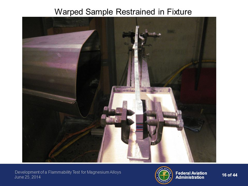 16 of 44 Federal Aviation Administration Development of a Flammability Test for Magnesium Alloys June 25, 2014 Warped Sample Restrained in Fixture