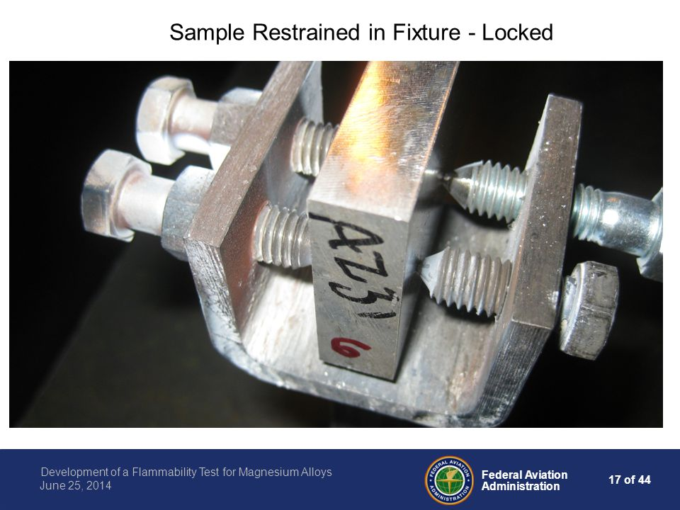 17 of 44 Federal Aviation Administration Development of a Flammability Test for Magnesium Alloys June 25, 2014 Sample Restrained in Fixture - Locked