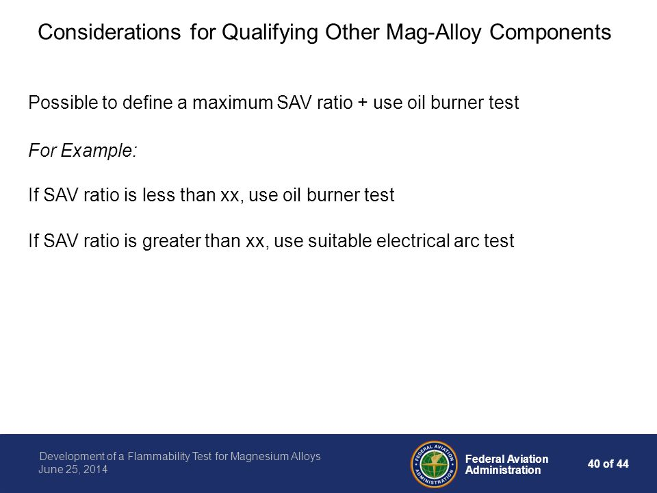 40 of 44 Federal Aviation Administration Development of a Flammability Test for Magnesium Alloys June 25, 2014 Considerations for Qualifying Other Mag-Alloy Components Possible to define a maximum SAV ratio + use oil burner test If SAV ratio is less than xx, use oil burner test If SAV ratio is greater than xx, use suitable electrical arc test For Example: