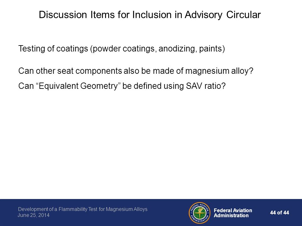 44 of 44 Federal Aviation Administration Development of a Flammability Test for Magnesium Alloys June 25, 2014 Discussion Items for Inclusion in Advisory Circular Testing of coatings (powder coatings, anodizing, paints) Can other seat components also be made of magnesium alloy.