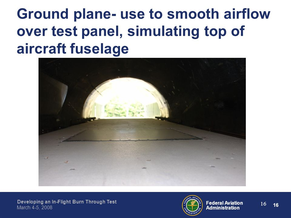 16 Federal Aviation Administration Developing an In-Flight Burn Through Test March 4-5, 2008 16 Ground plane- use to smooth airflow over test panel, simulating top of aircraft fuselage