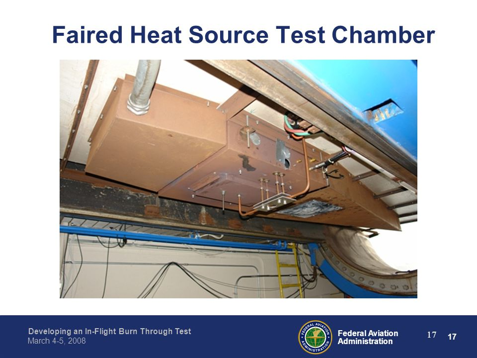 17 Federal Aviation Administration Developing an In-Flight Burn Through Test March 4-5, 2008 17 Faired Heat Source Test Chamber