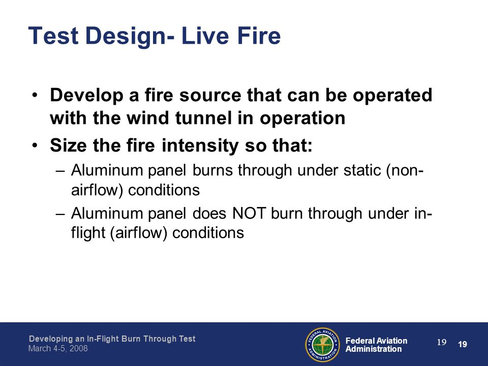19 Federal Aviation Administration Developing an In-Flight Burn Through Test March 4-5, 2008 19 Test Design- Live Fire Develop a fire source that can be operated with the wind tunnel in operation Size the fire intensity so that: –Aluminum panel burns through under static (non- airflow) conditions –Aluminum panel does NOT burn through under in- flight (airflow) conditions