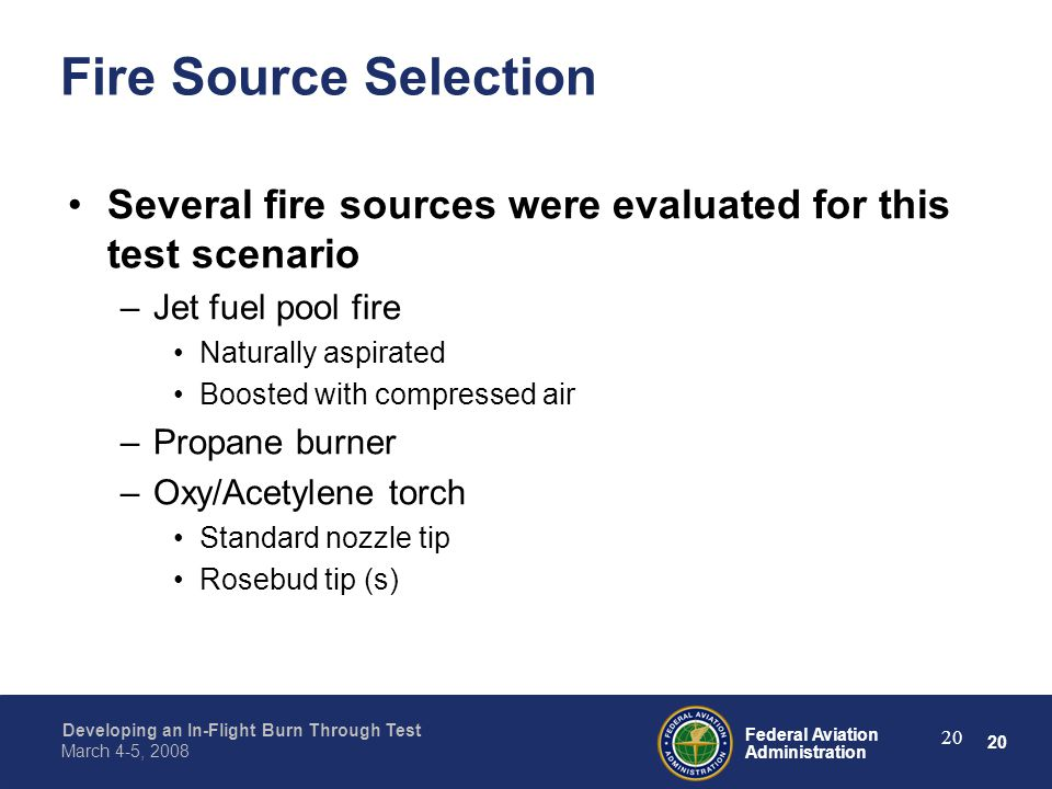 20 Federal Aviation Administration Developing an In-Flight Burn Through Test March 4-5, 2008 20 Fire Source Selection Several fire sources were evaluated for this test scenario –Jet fuel pool fire Naturally aspirated Boosted with compressed air –Propane burner –Oxy/Acetylene torch Standard nozzle tip Rosebud tip (s)