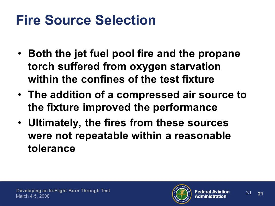 21 Federal Aviation Administration Developing an In-Flight Burn Through Test March 4-5, 2008 21 Fire Source Selection Both the jet fuel pool fire and