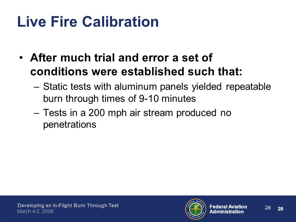 26 Federal Aviation Administration Developing an In-Flight Burn Through Test March 4-5, 2008 26 Live Fire Calibration After much trial and error a set