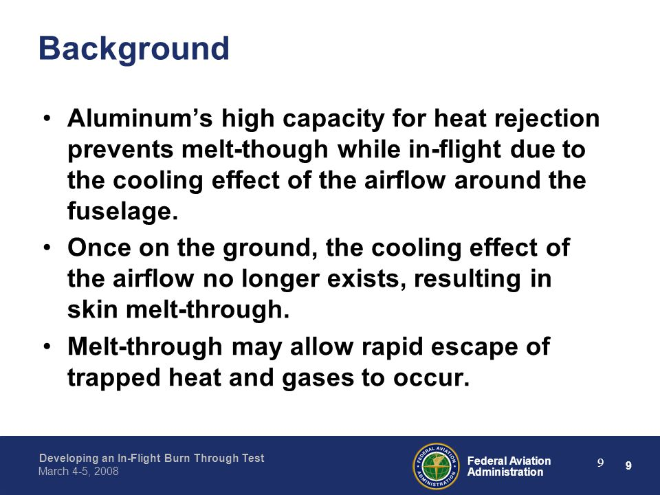 9 Federal Aviation Administration Developing an In-Flight Burn Through Test March 4-5, 2008 9 Background Aluminum's high capacity for heat rejection p