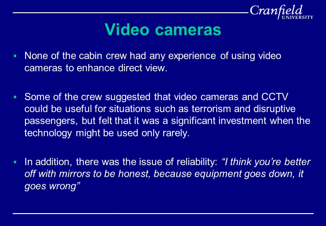 Video cameras  None of the cabin crew had any experience of using video cameras to enhance direct view.  Some of the crew suggested that video camer