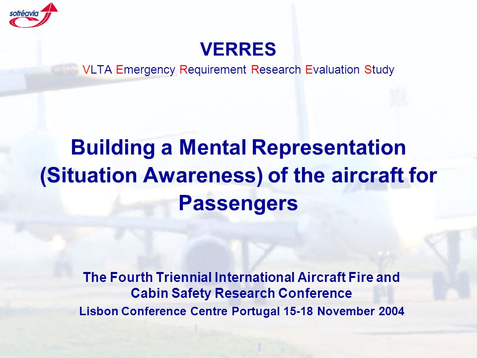 VERRES VLTA Emergency Requirement Research Evaluation Study Building a Mental Representation (Situation Awareness) of the aircraft for Passengers The Fourth Triennial International Aircraft Fire and Cabin Safety Research Conference Lisbon Conference Centre Portugal 15-18 November 2004
