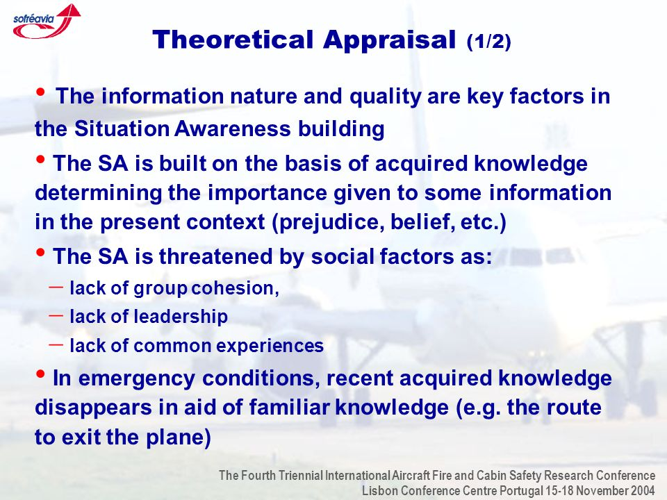 The Fourth Triennial International Aircraft Fire and Cabin Safety Research Conference Lisbon Conference Centre Portugal 15-18 November 2004 Theoretical Appraisal (1/2) The information nature and quality are key factors in the Situation Awareness building The SA is built on the basis of acquired knowledge determining the importance given to some information in the present context (prejudice, belief, etc.) The SA is threatened by social factors as:  lack of group cohesion,  lack of leadership  lack of common experiences In emergency conditions, recent acquired knowledge disappears in aid of familiar knowledge (e.g.