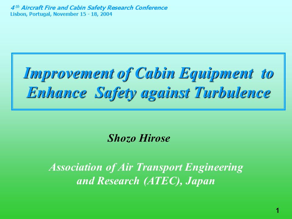 4 th Aircraft Fire and Cabin Safety Research Conference Lisbon, Portugal, November 15 - 18, 2004 1 Improvement of Cabin Equipment to Enhance Safety against Turbulence Association of Air Transport Engineering and Research (ATEC), Japan Shozo Hirose