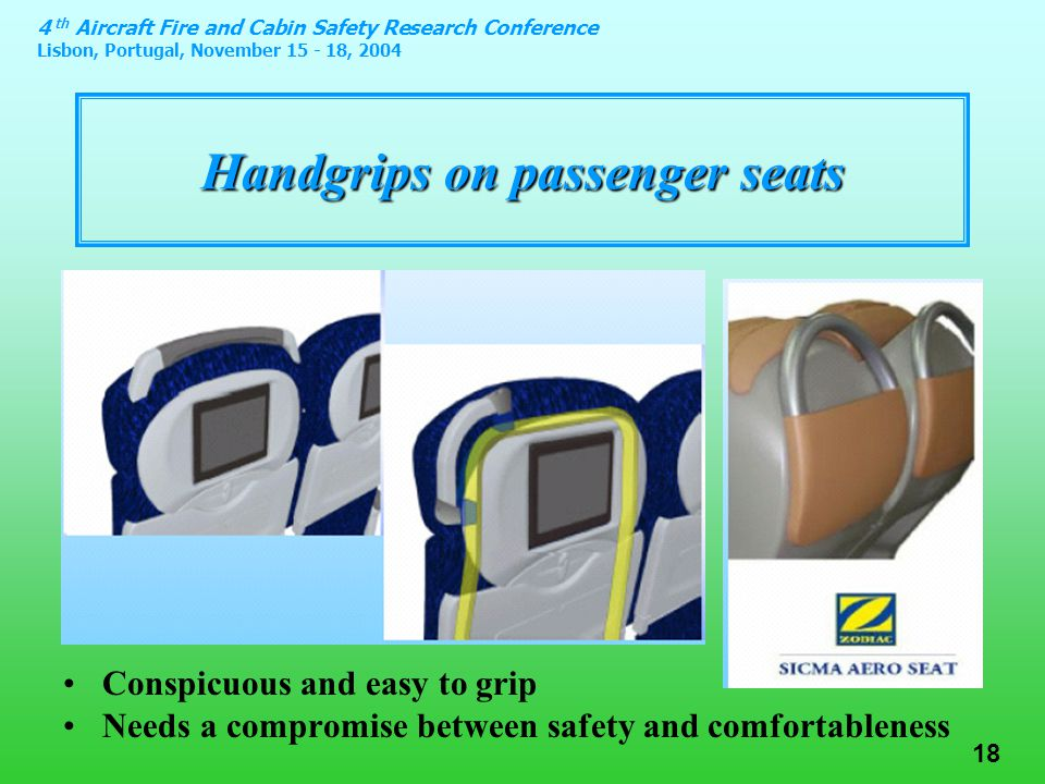 4 th Aircraft Fire and Cabin Safety Research Conference Lisbon, Portugal, November 15 - 18, 2004 18 Handgrips on passenger seats Conspicuous and easy to grip Needs a compromise between safety and comfortableness
