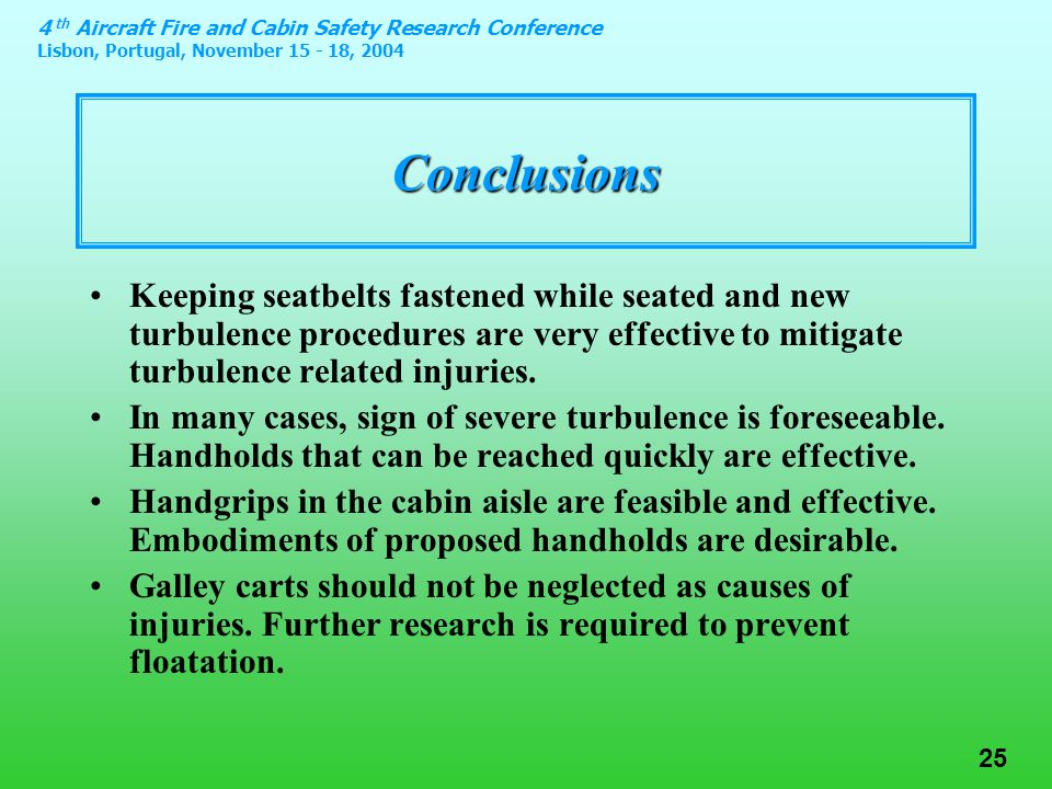 4 th Aircraft Fire and Cabin Safety Research Conference Lisbon, Portugal, November 15 - 18, 2004 25 Conclusions Keeping seatbelts fastened while seated and new turbulence procedures are very effective to mitigate turbulence related injuries.