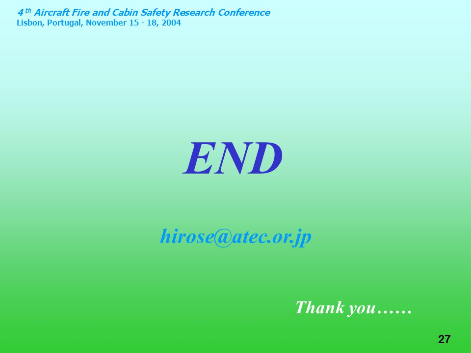 4 th Aircraft Fire and Cabin Safety Research Conference Lisbon, Portugal, November 15 - 18, 2004 27 END Thank you…… hirose@atec.or.jp