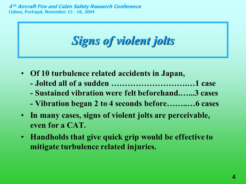 4 th Aircraft Fire and Cabin Safety Research Conference Lisbon, Portugal, November 15 - 18, 2004 4 Signs of violent jolts Of 10 turbulence related accidents in Japan, - Jolted all of a sudden ……………………….…1 case - Sustained vibration were felt beforehand.…...3 cases - Vibration began 2 to 4 seconds before……..…6 cases In many cases, signs of violent jolts are perceivable, even for a CAT.