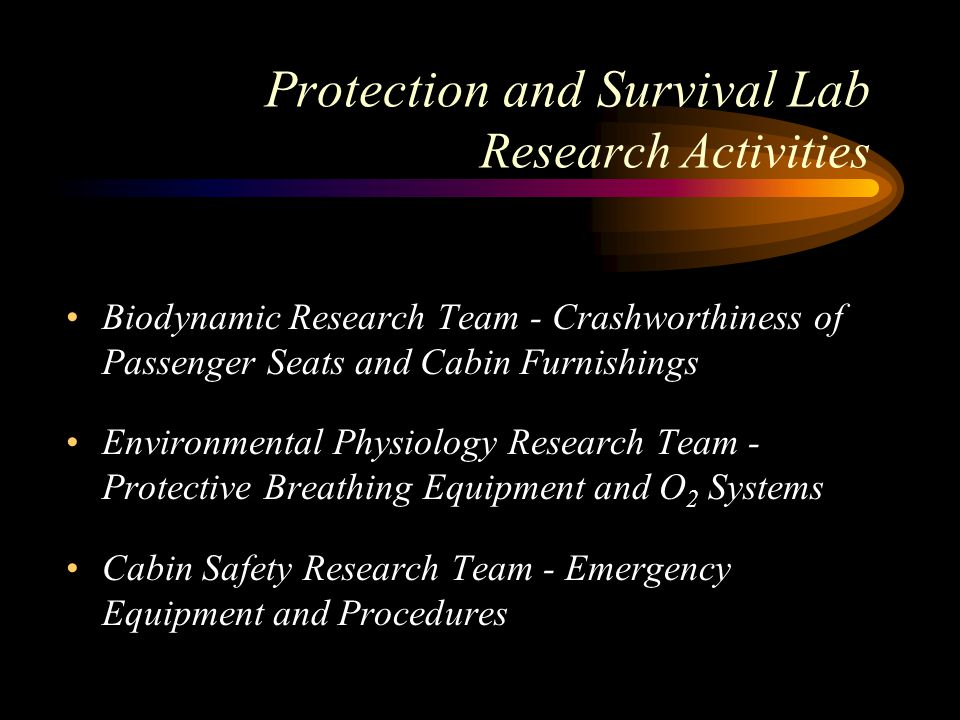 Protection and Survival Lab Research Activities Biodynamic Research Team - Crashworthiness of Passenger Seats and Cabin Furnishings Environmental Physiology Research Team - Protective Breathing Equipment and O 2 Systems Cabin Safety Research Team - Emergency Equipment and Procedures