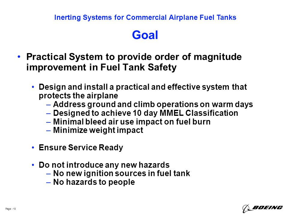 Inerting Systems for Commercial Airplane Fuel Tanks Page - 13 Goal Practical System to provide order of magnitude improvement in Fuel Tank Safety Desi