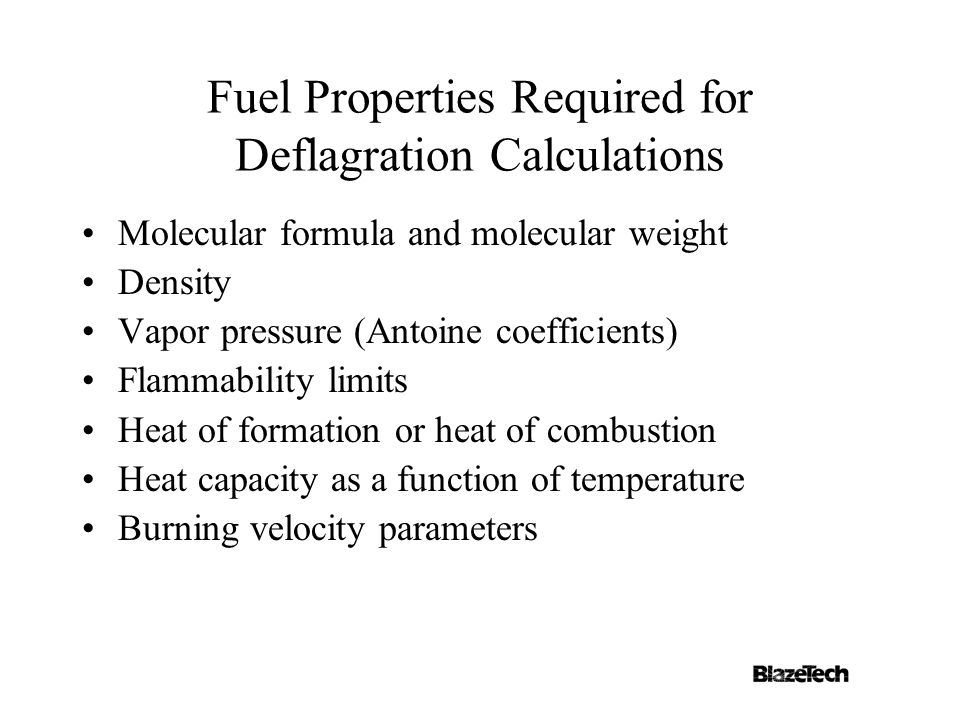 Fuel Properties Required for Deflagration Calculations Molecular formula and molecular weight Density Vapor pressure (Antoine coefficients) Flammability limits Heat of formation or heat of combustion Heat capacity as a function of temperature Burning velocity parameters