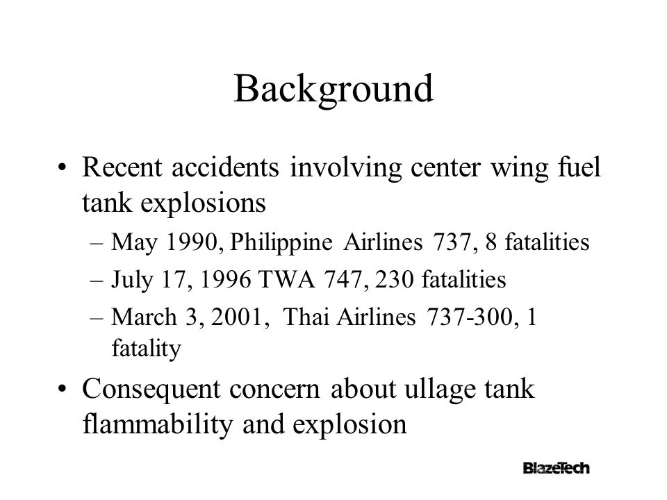Background Recent accidents involving center wing fuel tank explosions –May 1990, Philippine Airlines 737, 8 fatalities –July 17, 1996 TWA 747, 230 fatalities –March 3, 2001, Thai Airlines 737-300, 1 fatality Consequent concern about ullage tank flammability and explosion