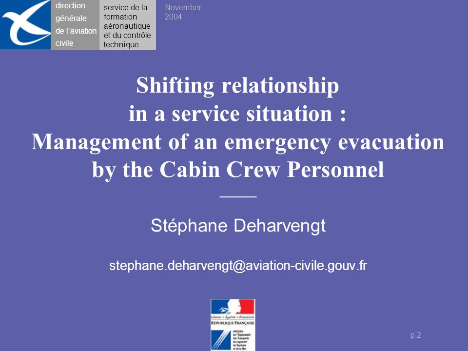 direction générale de l'aviation civile p.3 Problem Activity of cabin crew during emergency evacuation Theoretical approach Relation of service, risk situations Experimental situation Simulations of evacuation carried out at Cranfield Results Influence of context on pax-CC behaviour Follow-up direction générale de l'aviation civile Service situation : Management of emergency evacuation Content November 2004