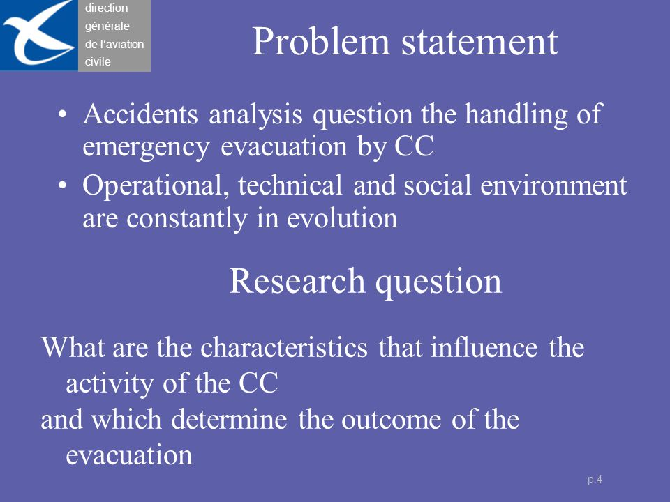 direction générale de l'aviation civile p.5 Reduction of the problem for this research Analysis of one type of emergency evacuation, Focus on the nature, evolution and management of the relation pax-CC in an emergency situation.