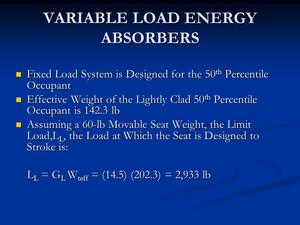 VARIABLE LOAD ENERGY ABSORBERS Fixed Load System is Designed for the 50 th Percentile Occupant Fixed Load System is Designed for the 50 th Percentile Occupant Effective Weight of the Lightly Clad 50 th Percentile Occupant is 142.3 lb Effective Weight of the Lightly Clad 50 th Percentile Occupant is 142.3 lb Assuming a 60-lb Movable Seat Weight, the Limit Load,L L, the Load at Which the Seat is Designed to Stroke is: Assuming a 60-lb Movable Seat Weight, the Limit Load,L L, the Load at Which the Seat is Designed to Stroke is: L L = G L W teff = (14.5) (202.3) = 2,933 lb L L = G L W teff = (14.5) (202.3) = 2,933 lb