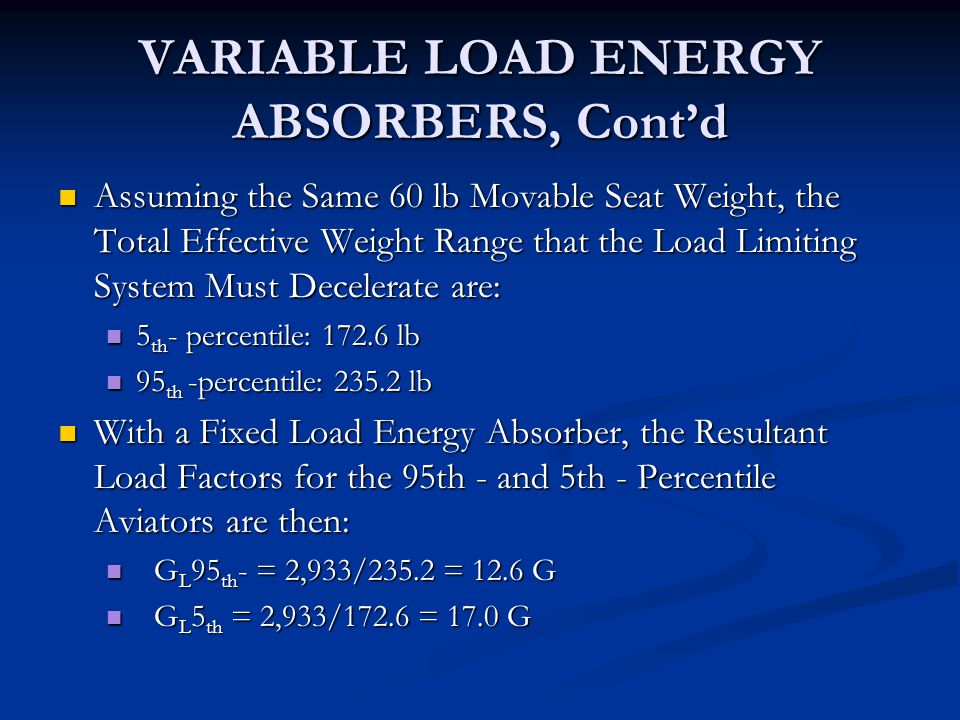 VARIABLE LOAD ENERGY ABSORBERS, Cont'd Assuming the Same 60 lb Movable Seat Weight, the Total Effective Weight Range that the Load Limiting System Must Decelerate are: Assuming the Same 60 lb Movable Seat Weight, the Total Effective Weight Range that the Load Limiting System Must Decelerate are: 5 th - percentile: 172.6 lb 5 th - percentile: 172.6 lb 95 th -percentile: 235.2 lb 95 th -percentile: 235.2 lb With a Fixed Load Energy Absorber, the Resultant Load Factors for the 95th - and 5th - Percentile Aviators are then: With a Fixed Load Energy Absorber, the Resultant Load Factors for the 95th - and 5th - Percentile Aviators are then: G L 95 th - = 2,933/235.2 = 12.6 G G L 95 th - = 2,933/235.2 = 12.6 G G L 5 th = 2,933/172.6 = 17.0 G G L 5 th = 2,933/172.6 = 17.0 G