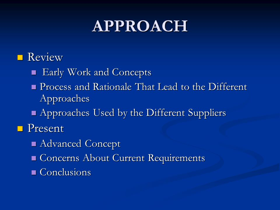 APPROACH Review Review Early Work and Concepts Early Work and Concepts Process and Rationale That Lead to the Different Approaches Process and Rationale That Lead to the Different Approaches Approaches Used by the Different Suppliers Approaches Used by the Different Suppliers Present Present Advanced Concept Advanced Concept Concerns About Current Requirements Concerns About Current Requirements Conclusions Conclusions
