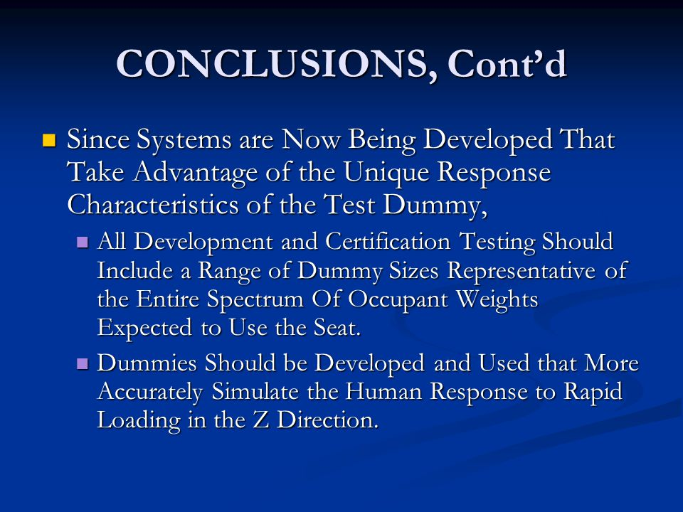 CONCLUSIONS, Cont'd Since Systems are Now Being Developed That Take Advantage of the Unique Response Characteristics of the Test Dummy, Since Systems are Now Being Developed That Take Advantage of the Unique Response Characteristics of the Test Dummy, All Development and Certification Testing Should Include a Range of Dummy Sizes Representative of the Entire Spectrum Of Occupant Weights Expected to Use the Seat.