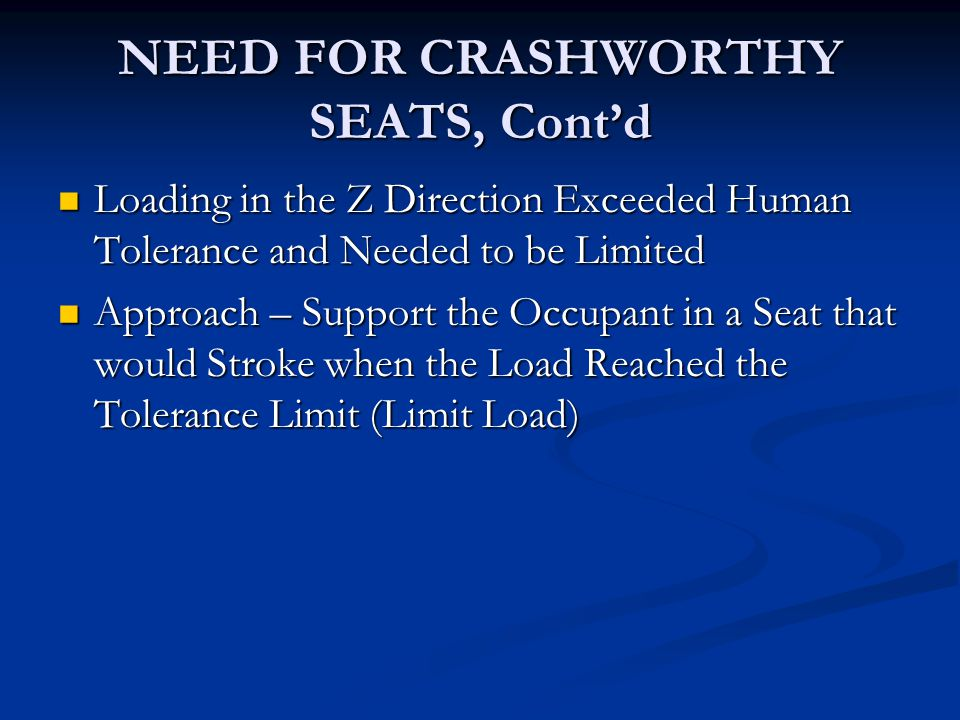 NEED FOR CRASHWORTHY SEATS, Cont'd Loading in the Z Direction Exceeded Human Tolerance and Needed to be Limited Loading in the Z Direction Exceeded Human Tolerance and Needed to be Limited Approach – Support the Occupant in a Seat that would Stroke when the Load Reached the Tolerance Limit (Limit Load) Approach – Support the Occupant in a Seat that would Stroke when the Load Reached the Tolerance Limit (Limit Load)