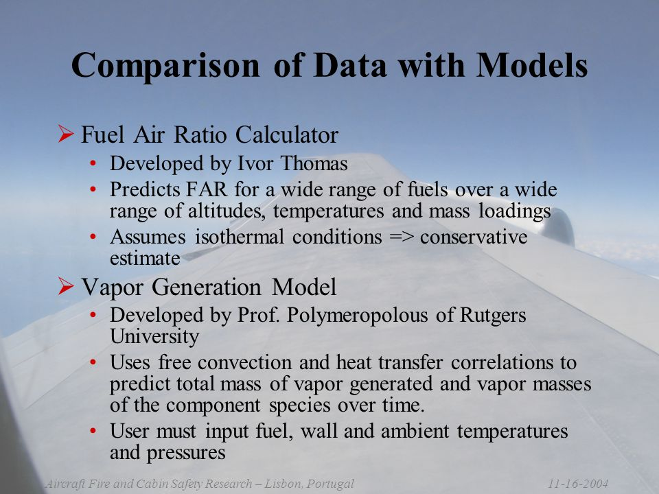 11-16-2004Aircraft Fire and Cabin Safety Research – Lisbon, Portugal Comparison of Data with Models  Fuel Air Ratio Calculator Developed by Ivor Thomas Predicts FAR for a wide range of fuels over a wide range of altitudes, temperatures and mass loadings Assumes isothermal conditions => conservative estimate  Vapor Generation Model Developed by Prof.