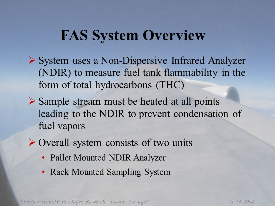 11-16-2004Aircraft Fire and Cabin Safety Research – Lisbon, Portugal FAS System Overview  System uses a Non-Dispersive Infrared Analyzer (NDIR) to measure fuel tank flammability in the form of total hydrocarbons (THC)  Sample stream must be heated at all points leading to the NDIR to prevent condensation of fuel vapors  Overall system consists of two units Pallet Mounted NDIR Analyzer Rack Mounted Sampling System