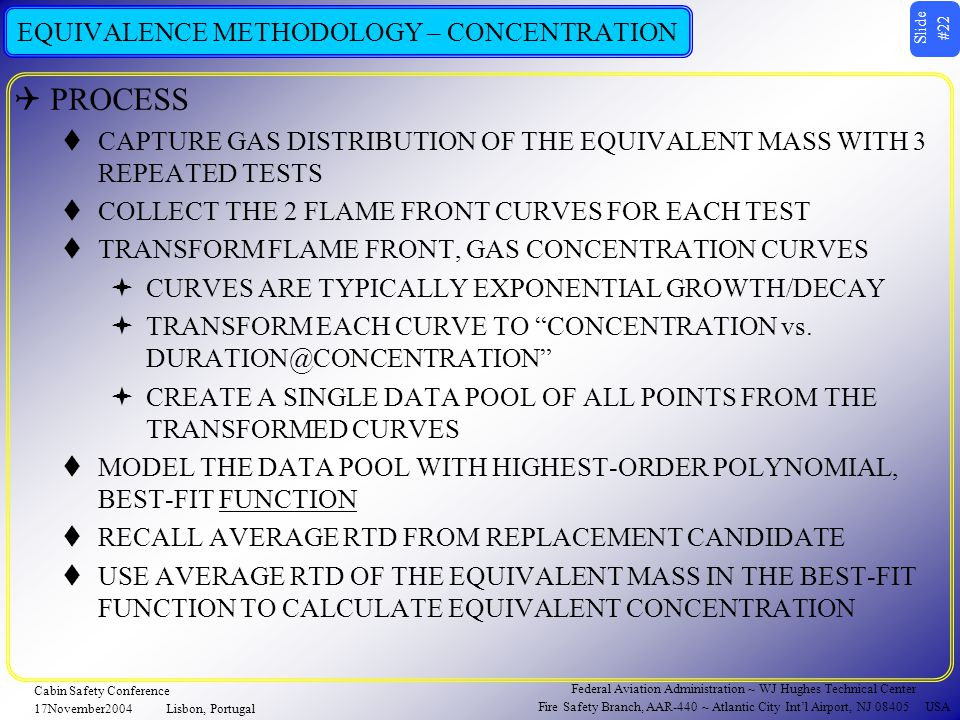 Slide #22 Federal Aviation Administration ~ WJ Hughes Technical Center Fire Safety Branch, AAR-440 ~ Atlantic City Int'l Airport, NJ 08405 USA Cabin Safety Conference 17November2004Lisbon, Portugal EQUIVALENCE METHODOLOGY – CONCENTRATION  PROCESS  CAPTURE GAS DISTRIBUTION OF THE EQUIVALENT MASS WITH 3 REPEATED TESTS  COLLECT THE 2 FLAME FRONT CURVES FOR EACH TEST  TRANSFORM FLAME FRONT, GAS CONCENTRATION CURVES  CURVES ARE TYPICALLY EXPONENTIAL GROWTH/DECAY  TRANSFORM EACH CURVE TO CONCENTRATION vs.