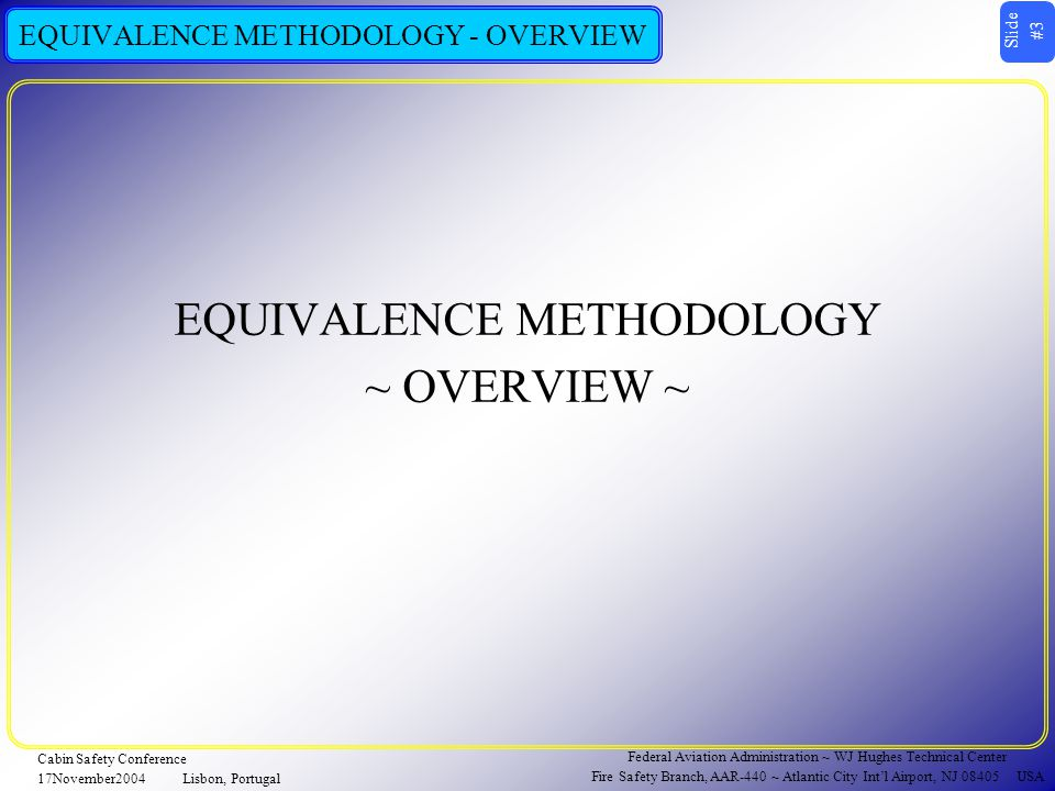 Slide #4 Federal Aviation Administration ~ WJ Hughes Technical Center Fire Safety Branch, AAR-440 ~ Atlantic City Int'l Airport, NJ 08405 USA Cabin Safety Conference 17November2004Lisbon, Portugal EQUIVALENCE METHODOLOGY - OVERVIEW  TESTING OCCURS IN A FIXTURE CONTAINING SALIENT FEATURES OF THE ENGINE NACELLE ENVIRONMENT  THE EQUIVALENCE METHODOLOGY IS TWO-PART  ESTABLISH A MASS EQUIVALENCE BETWEEN AGENTS BASED ON FIRE EXTINCTION PERFORMANCE  A HALON 1301 (H1301) BENCHMARK IS ESTABLISHED  A QUANTITY OF A REPLACEMENT CANDIDATE QUANTITY IS FOUND THAT MEETS OR EXCEEDS THE H1301 BENCHMARK  ESTABLISH A CONCENTRATION EQUIVALENCE BASED ON AGENT DISTRIBUTION BEHAVIOR OF THE MASS EQUIVALENT  GAS ANALYSIS IS USED TO CAPTURE PERFORMANCE  TIES BACK TO FIRE EXTINCTION PERFORMANCE  PROCESS IS REPEATED IN 4 ITERATIONS TO FIND THE LARGEST EQUIVALENT CONCENTRATION (2 ventilation conditions x 2 fire threats)