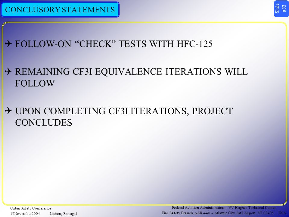 Slide #33 Federal Aviation Administration ~ WJ Hughes Technical Center Fire Safety Branch, AAR-440 ~ Atlantic City Int'l Airport, NJ 08405 USA Cabin Safety Conference 17November2004Lisbon, Portugal CONCLUSORY STATEMENTS  FOLLOW-ON CHECK TESTS WITH HFC-125  REMAINING CF3I EQUIVALENCE ITERATIONS WILL FOLLOW  UPON COMPLETING CF3I ITERATIONS, PROJECT CONCLUDES