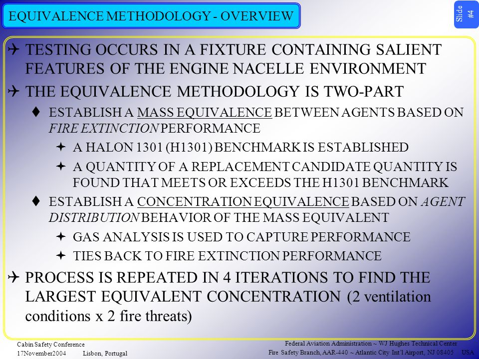 Slide #4 Federal Aviation Administration ~ WJ Hughes Technical Center Fire Safety Branch, AAR-440 ~ Atlantic City Int'l Airport, NJ 08405 USA Cabin Safety Conference 17November2004Lisbon, Portugal EQUIVALENCE METHODOLOGY - OVERVIEW  TESTING OCCURS IN A FIXTURE CONTAINING SALIENT FEATURES OF THE ENGINE NACELLE ENVIRONMENT  THE EQUIVALENCE METHODOLOGY IS TWO-PART  ESTABLISH A MASS EQUIVALENCE BETWEEN AGENTS BASED ON FIRE EXTINCTION PERFORMANCE  A HALON 1301 (H1301) BENCHMARK IS ESTABLISHED  A QUANTITY OF A REPLACEMENT CANDIDATE QUANTITY IS FOUND THAT MEETS OR EXCEEDS THE H1301 BENCHMARK  ESTABLISH A CONCENTRATION EQUIVALENCE BASED ON AGENT DISTRIBUTION BEHAVIOR OF THE MASS EQUIVALENT  GAS ANALYSIS IS USED TO CAPTURE PERFORMANCE  TIES BACK TO FIRE EXTINCTION PERFORMANCE  PROCESS IS REPEATED IN 4 ITERATIONS TO FIND THE LARGEST EQUIVALENT CONCENTRATION (2 ventilation conditions x 2 fire threats)