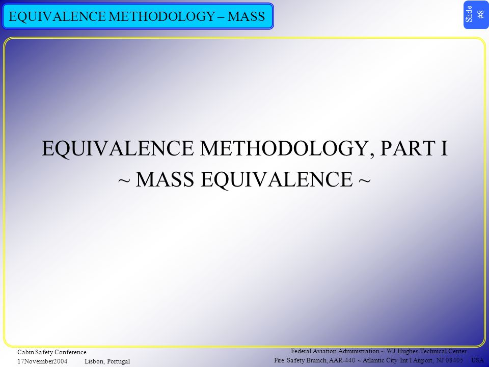 Slide #19 Federal Aviation Administration ~ WJ Hughes Technical Center Fire Safety Branch, AAR-440 ~ Atlantic City Int'l Airport, NJ 08405 USA Cabin Safety Conference 17November2004Lisbon, Portugal EQUIVALENCE METHODOLOGY – MASS  MASS EQUIVALENCE FOR A REPLACEMENT CANDIDATE  COMPARISON BASIS : AVERAGE RTD OF 5 REPEATED TESTS  EQUIVALENCE DEFINED AS : RTD_ave (H1301)  RTD_ave (EQUIVALENT MASS)  IF A SPRAY FIRE THREAT, USE EQUIVALENT MASS AND VERIFY SUCCESS AGAINST OTHER FUELS  HiVent VERIFICATION – LUBRICANT & HYDRAULIC FLUID  LoVent VERIFICATION – JP8  REPEAT 3 TESTS FOR EACH FUEL  SUCCESS DEFINED AS : RTD_ave (EQUIVALENT MASS)  RTD_ave (VERIFICATION)