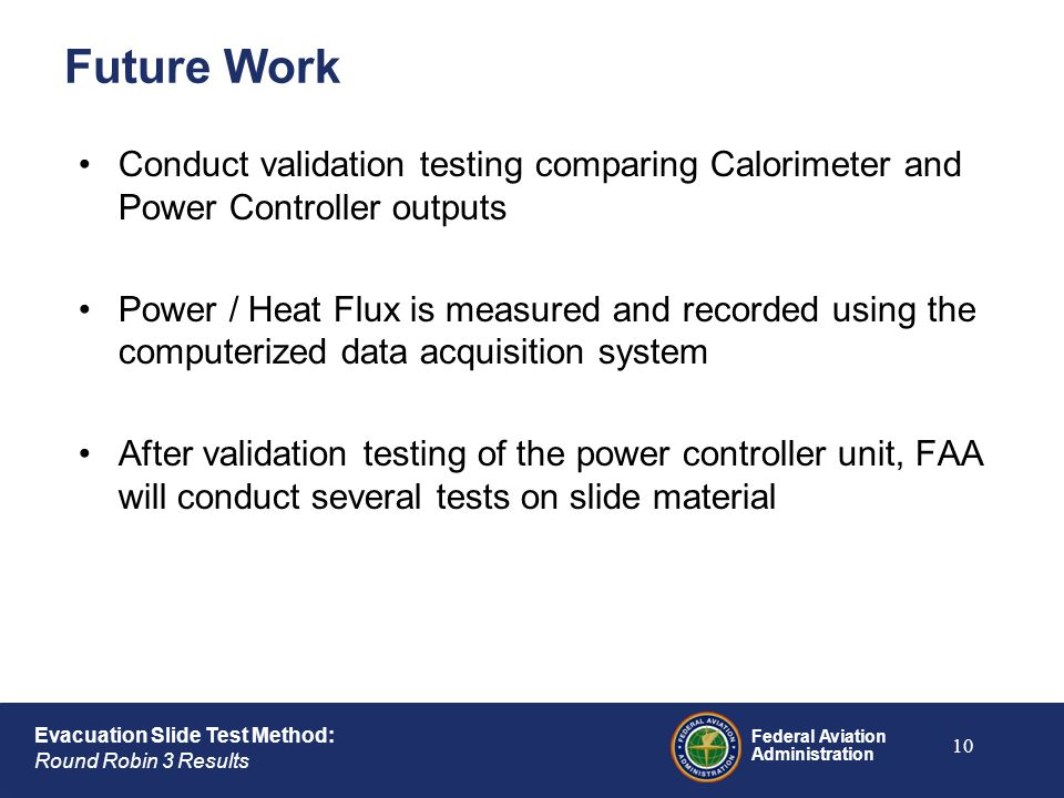 Federal Aviation Administration Evacuation Slide Test Method: Round Robin 3 Results Future Work Conduct validation testing comparing Calorimeter and P