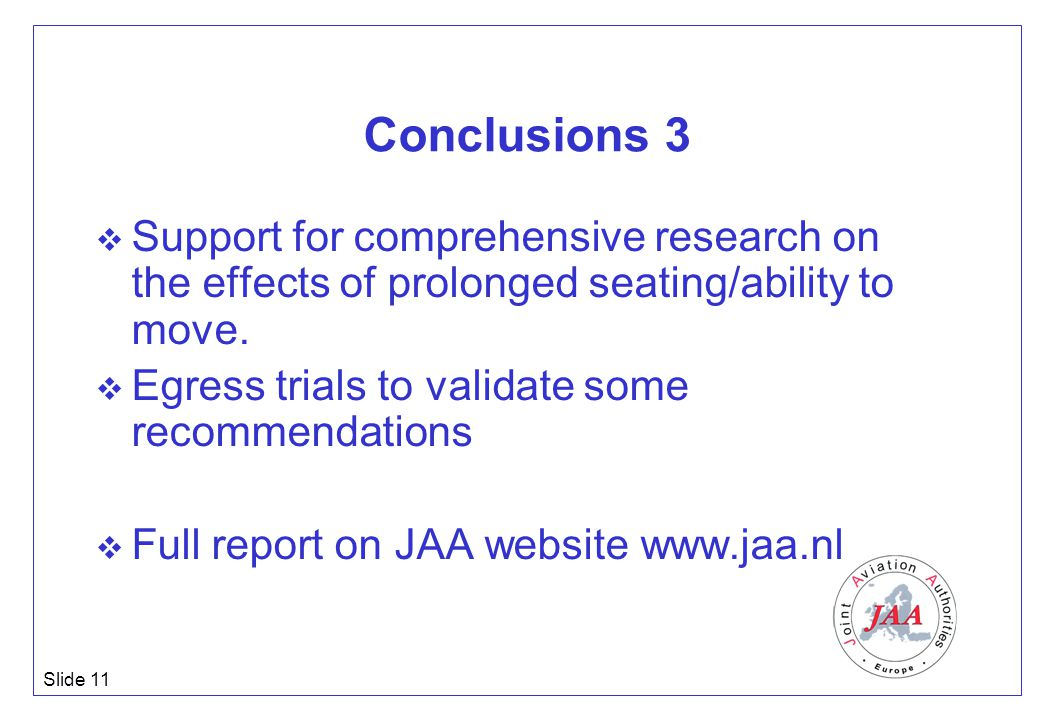 Slide 11 Conclusions 3  Support for comprehensive research on the effects of prolonged seating/ability to move.  Egress trials to validate some reco