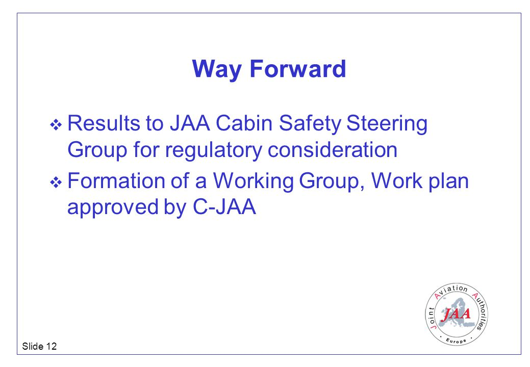 Slide 12 Way Forward  Results to JAA Cabin Safety Steering Group for regulatory consideration  Formation of a Working Group, Work plan approved by C-JAA