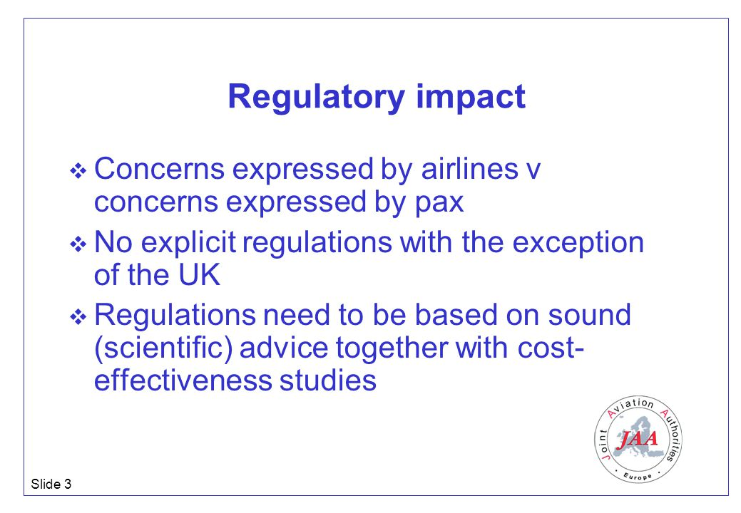 Slide 3 Regulatory impact  Concerns expressed by airlines v concerns expressed by pax  No explicit regulations with the exception of the UK  Regula