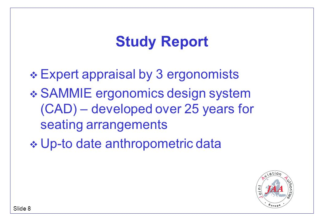 Slide 8 Study Report  Expert appraisal by 3 ergonomists  SAMMIE ergonomics design system (CAD) – developed over 25 years for seating arrangements  Up-to date anthropometric data