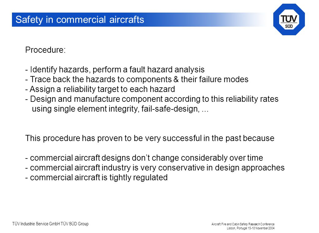 TÜV Industrie Service GmbH TÜV SÜD Group Aircraft Fire and Cabin Safety Research Conference Lisbon, Portugal 15-18 November 2004 Safety in commercial aircrafts Procedure: - Identify hazards, perform a fault hazard analysis - Trace back the hazards to components & their failure modes - Assign a reliability target to each hazard - Design and manufacture component according to this reliability rates using single element integrity, fail-safe-design,...