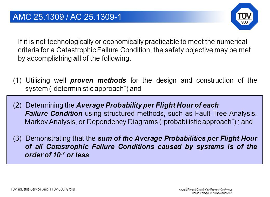 TÜV Industrie Service GmbH TÜV SÜD Group Aircraft Fire and Cabin Safety Research Conference Lisbon, Portugal 15-18 November 2004 (1) Utilising well proven methods for the design and construction of the system ( deterministic approach ) and (2) Determining the Average Probability per Flight Hour of each Failure Condition using structured methods, such as Fault Tree Analysis, Markov Analysis, or Dependency Diagrams ( probabilistic approach ) ; and (3) Demonstrating that the sum of the Average Probabilities per Flight Hour of all Catastrophic Failure Conditions caused by systems is of the order of 10 -7 or less AMC 25.1309 / AC 25.1309-1 If it is not technologically or economically practicable to meet the numerical criteria for a Catastrophic Failure Condition, the safety objective may be met by accomplishing all of the following: